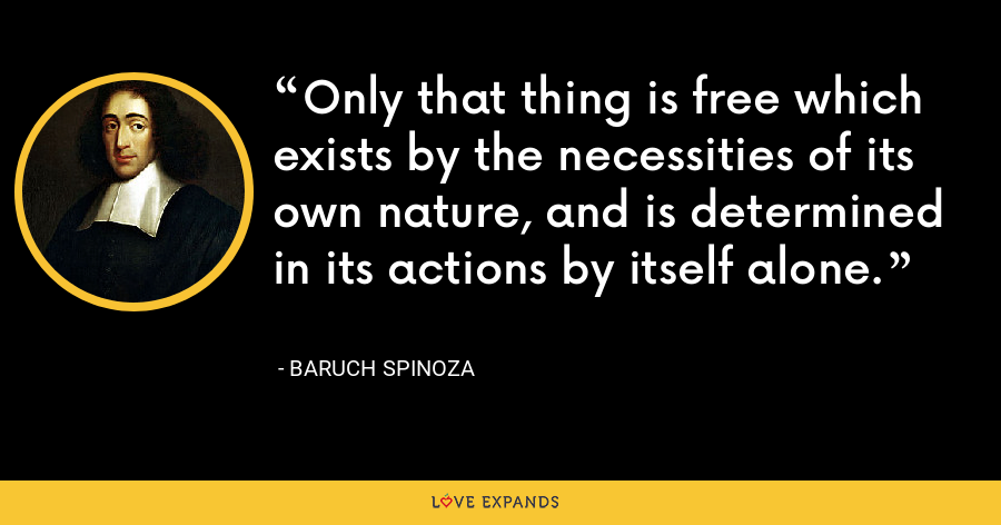 Only that thing is free which exists by the necessities of its own nature, and is determined in its actions by itself alone. - Baruch Spinoza