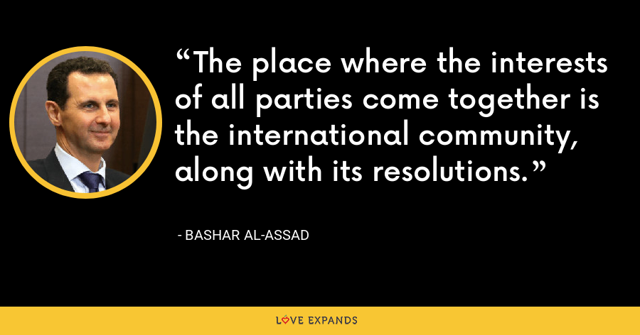 The place where the interests of all parties come together is the international community, along with its resolutions. - Bashar al-Assad