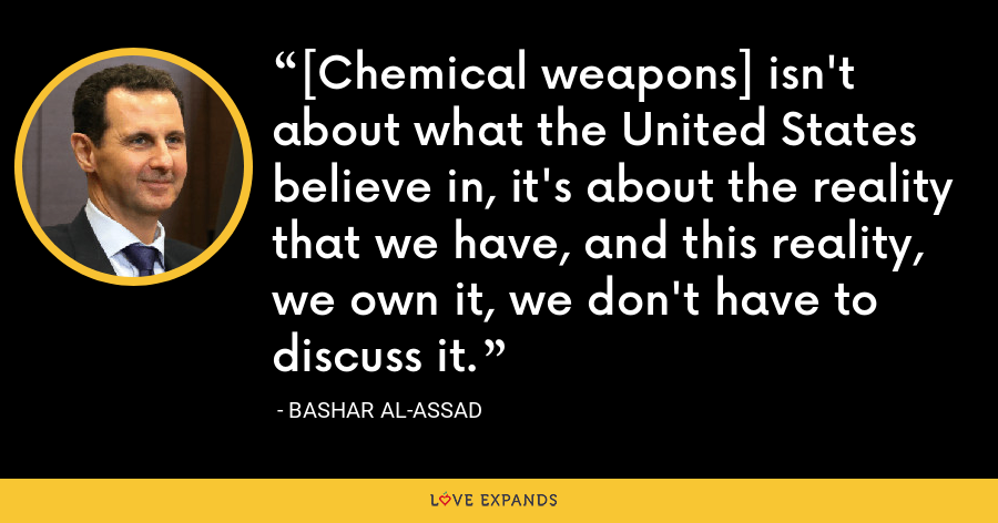[Chemical weapons] isn't about what the United States believe in, it's about the reality that we have, and this reality, we own it, we don't have to discuss it. - Bashar al-Assad