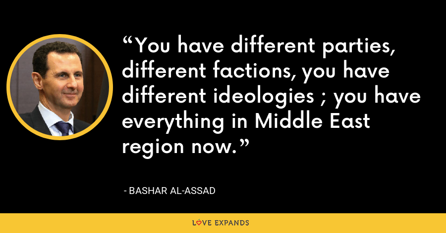You have different parties, different factions, you have different ideologies ; you have everything in Middle East region now. - Bashar al-Assad