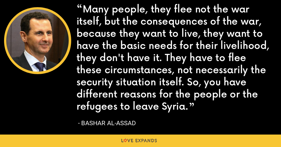 Many people, they flee not the war itself, but the consequences of the war, because they want to live, they want to have the basic needs for their livelihood, they don't have it. They have to flee these circumstances, not necessarily the security situation itself. So, you have different reasons for the people or the refugees to leave Syria. - Bashar al-Assad