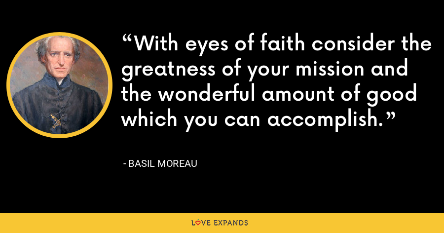 With eyes of faith consider the greatness of your mission and the wonderful amount of good which you can accomplish. - Basil Moreau