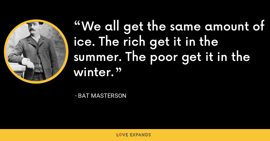 We all get the same amount of ice. The rich get it in the summer. The poor get it in the winter. - Bat Masterson