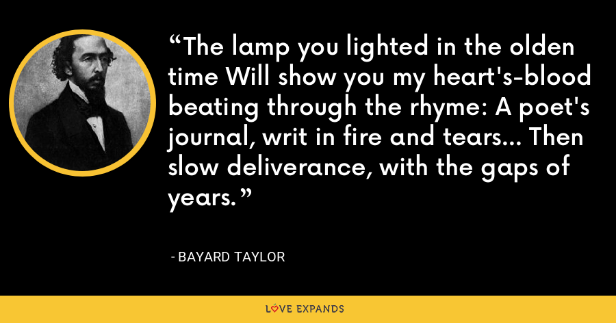 The lamp you lighted in the olden time Will show you my heart's-blood beating through the rhyme: A poet's journal, writ in fire and tears... Then slow deliverance, with the gaps of years. - Bayard Taylor