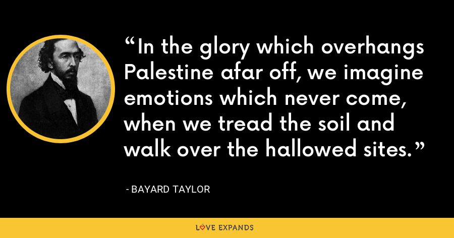In the glory which overhangs Palestine afar off, we imagine emotions which never come, when we tread the soil and walk over the hallowed sites. - Bayard Taylor