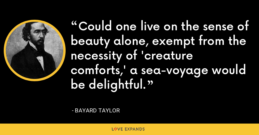 Could one live on the sense of beauty alone, exempt from the necessity of 'creature comforts,' a sea-voyage would be delightful. - Bayard Taylor