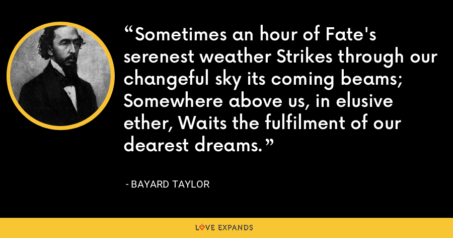 Sometimes an hour of Fate's serenest weather Strikes through our changeful sky its coming beams; Somewhere above us, in elusive ether, Waits the fulfilment of our dearest dreams. - Bayard Taylor