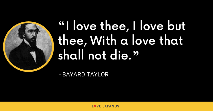 I love thee, I love but thee, With a love that shall not die. - Bayard Taylor