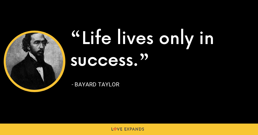 Life lives only in success. - Bayard Taylor
