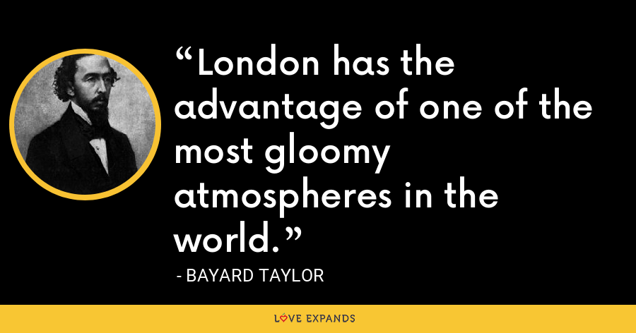 London has the advantage of one of the most gloomy atmospheres in the world. - Bayard Taylor