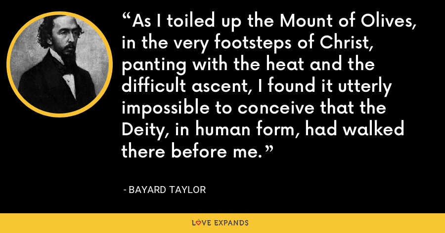 As I toiled up the Mount of Olives, in the very footsteps of Christ, panting with the heat and the difficult ascent, I found it utterly impossible to conceive that the Deity, in human form, had walked there before me. - Bayard Taylor