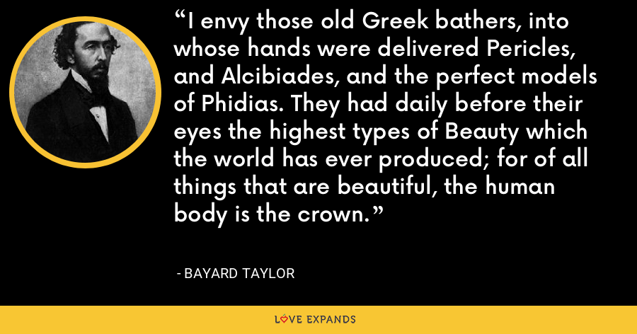 I envy those old Greek bathers, into whose hands were delivered Pericles, and Alcibiades, and the perfect models of Phidias. They had daily before their eyes the highest types of Beauty which the world has ever produced; for of all things that are beautiful, the human body is the crown. - Bayard Taylor