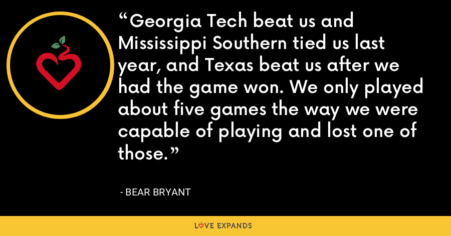 Georgia Tech beat us and Mississippi Southern tied us last year, and Texas beat us after we had the game won. We only played about five games the way we were capable of playing and lost one of those. - Bear Bryant