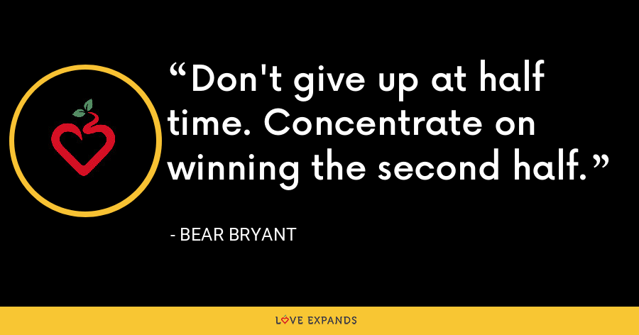 Don't give up at half time. Concentrate on winning the second half. - Bear Bryant
