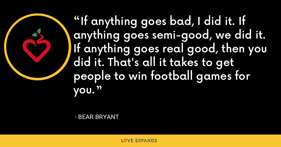 If anything goes bad, I did it. If anything goes semi-good, we did it. If anything goes real good, then you did it. That's all it takes to get people to win football games for you. - Bear Bryant