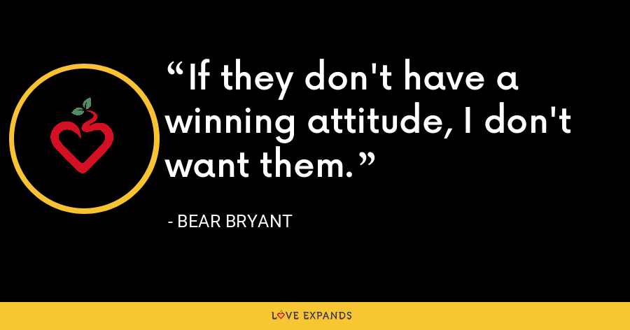 If they don't have a winning attitude, I don't want them. - Bear Bryant