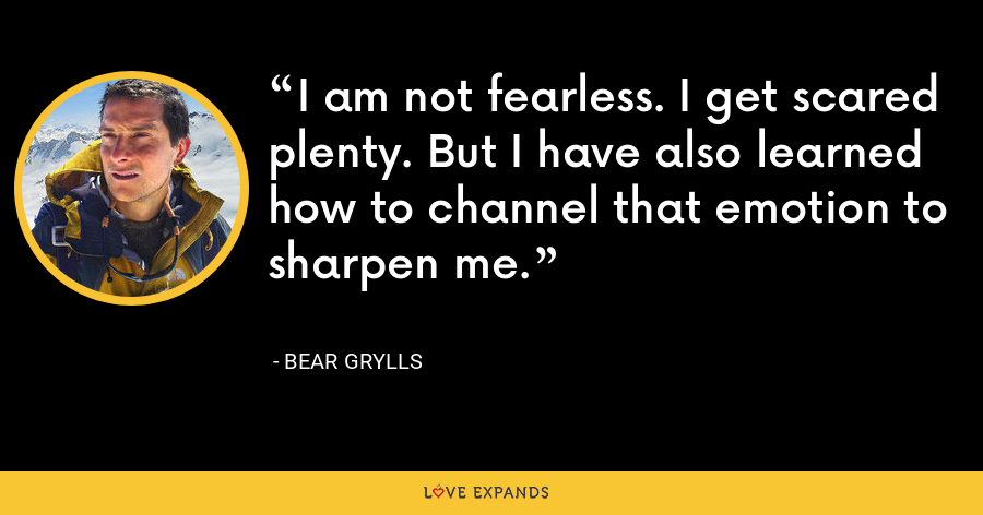 I am not fearless. I get scared plenty. But I have also learned how to channel that emotion to sharpen me. - Bear Grylls