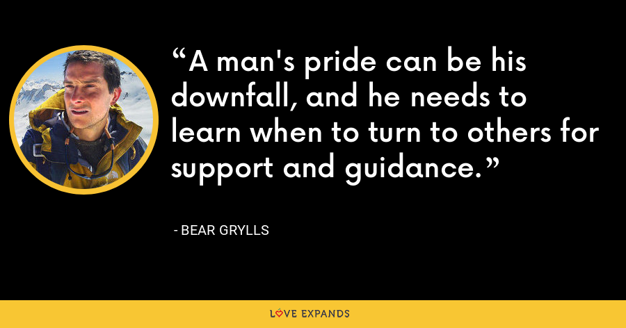 A man's pride can be his downfall, and he needs to learn when to turn to others for support and guidance. - Bear Grylls