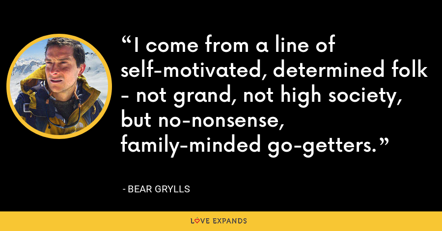 I come from a line of self-motivated, determined folk - not grand, not high society, but no-nonsense, family-minded go-getters. - Bear Grylls