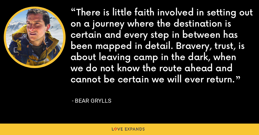 There is little faith involved in setting out on a journey where the destination is certain and every step in between has been mapped in detail. Bravery, trust, is about leaving camp in the dark, when we do not know the route ahead and cannot be certain we will ever return. - Bear Grylls