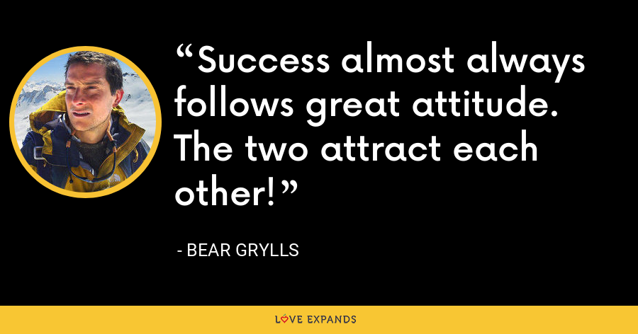 Success almost always follows great attitude. The two attract each other! - Bear Grylls