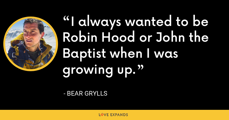 I always wanted to be Robin Hood or John the Baptist when I was growing up. - Bear Grylls