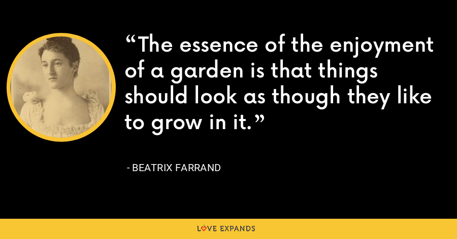 The essence of the enjoyment of a garden is that things should look as though they like to grow in it. - Beatrix Farrand