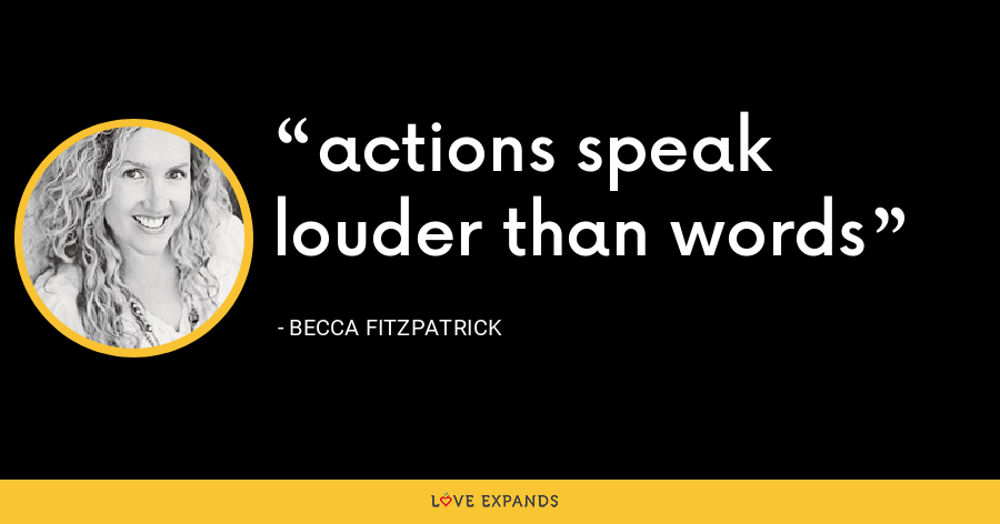 actions speak louder than words - Becca Fitzpatrick