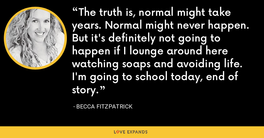 The truth is, normal might take years. Normal might never happen. But it's definitely not going to happen if I lounge around here watching soaps and avoiding life. I'm going to school today, end of story. - Becca Fitzpatrick
