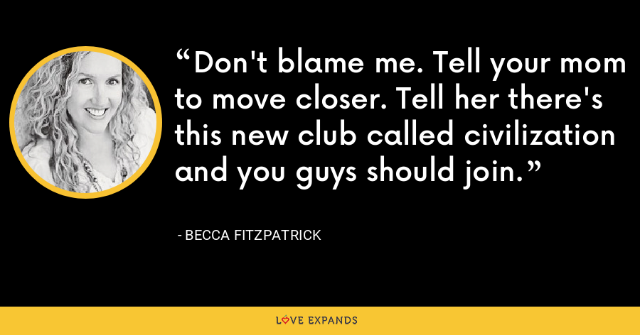 Don't blame me. Tell your mom to move closer. Tell her there's this new club called civilization and you guys should join. - Becca Fitzpatrick