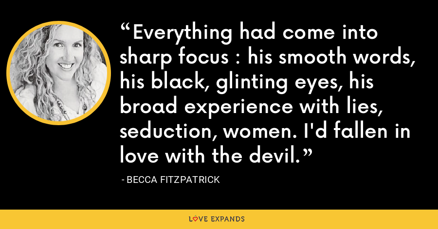 Everything had come into sharp focus : his smooth words, his black, glinting eyes, his broad experience with lies, seduction, women. I'd fallen in love with the devil. - Becca Fitzpatrick