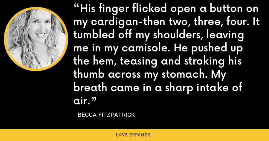 His finger flicked open a button on my cardigan-then two, three, four. It tumbled off my shoulders, leaving me in my camisole. He pushed up the hem, teasing and stroking his thumb across my stomach. My breath came in a sharp intake of air. - Becca Fitzpatrick