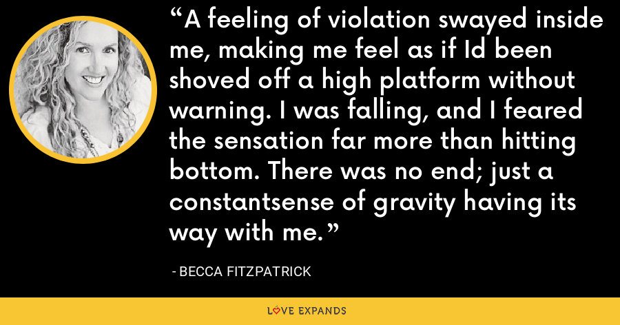 A feeling of violation swayed inside me, making me feel as if Id been shoved off a high platform without warning. I was falling, and I feared the sensation far more than hitting bottom. There was no end; just a constantsense of gravity having its way with me. - Becca Fitzpatrick