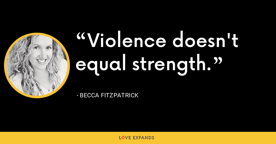 Violence doesn't equal strength. - Becca Fitzpatrick