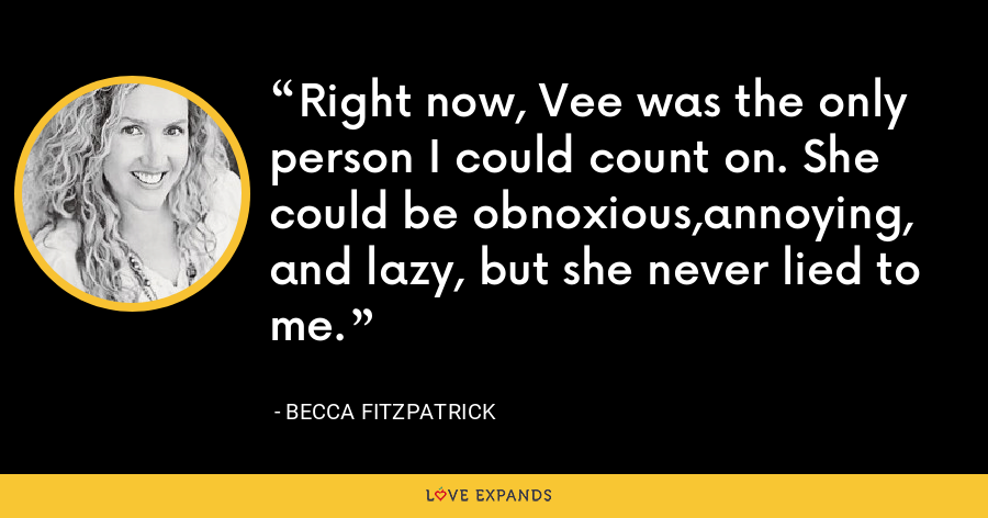 Right now, Vee was the only person I could count on. She could be obnoxious,annoying, and lazy, but she never lied to me. - Becca Fitzpatrick
