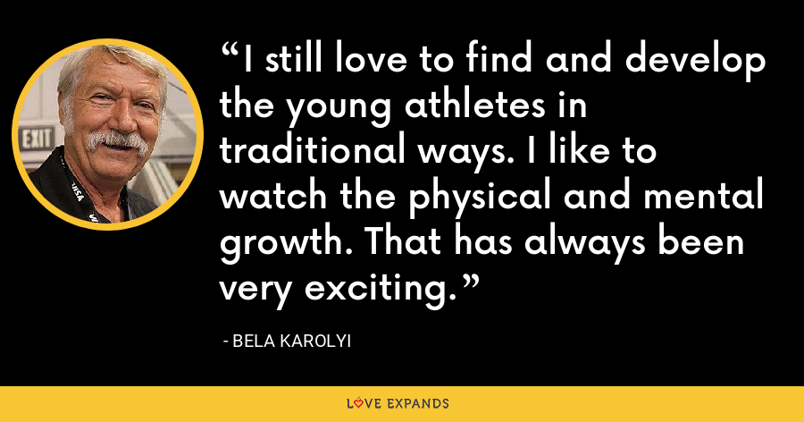 I still love to find and develop the young athletes in traditional ways. I like to watch the physical and mental growth. That has always been very exciting. - Bela Karolyi