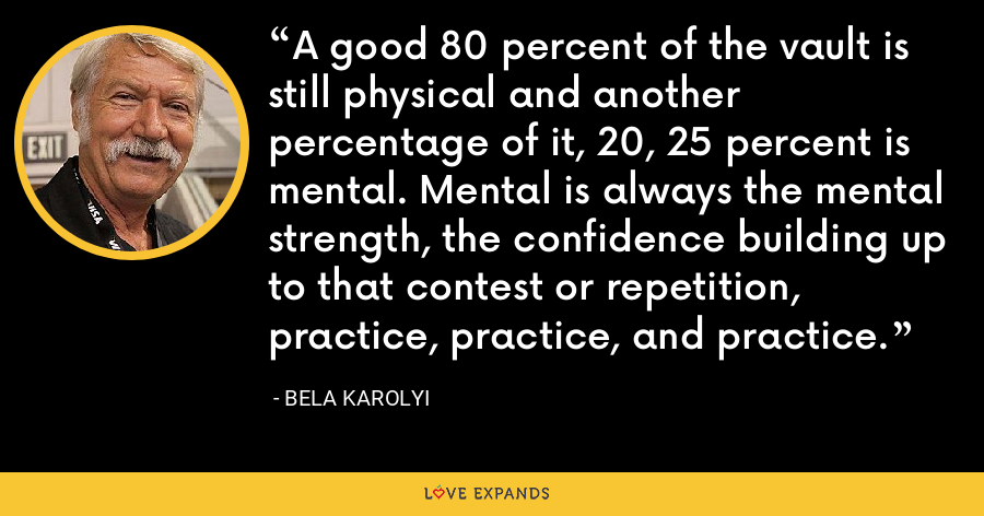 A good 80 percent of the vault is still physical and another percentage of it, 20, 25 percent is mental. Mental is always the mental strength, the confidence building up to that contest or repetition, practice, practice, and practice. - Bela Karolyi