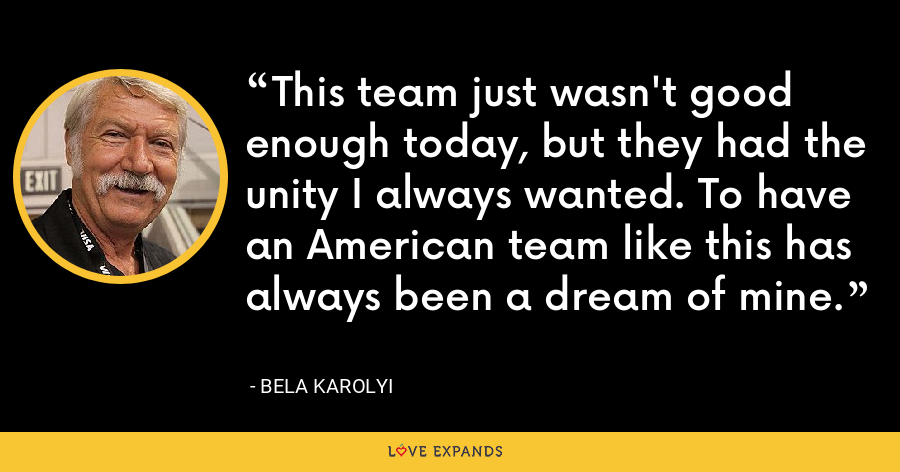 This team just wasn't good enough today, but they had the unity I always wanted. To have an American team like this has always been a dream of mine. - Bela Karolyi