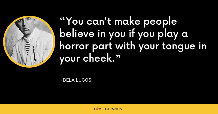 You can't make people believe in you if you play a horror part with your tongue in your cheek. - Bela Lugosi
