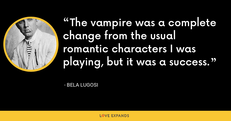 The vampire was a complete change from the usual romantic characters I was playing, but it was a success. - Bela Lugosi