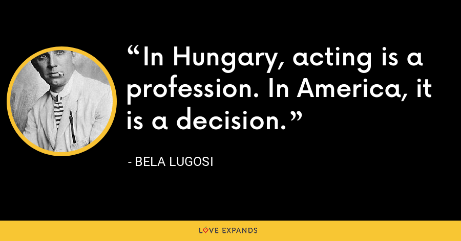 In Hungary, acting is a profession. In America, it is a decision. - Bela Lugosi