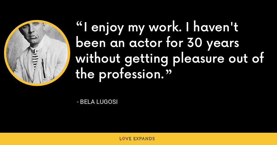 I enjoy my work. I haven't been an actor for 30 years without getting pleasure out of the profession. - Bela Lugosi