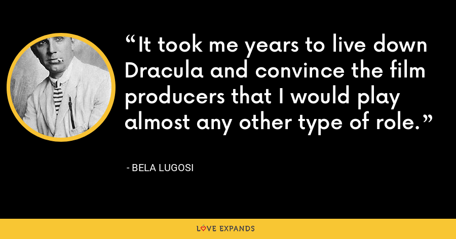 It took me years to live down Dracula and convince the film producers that I would play almost any other type of role. - Bela Lugosi