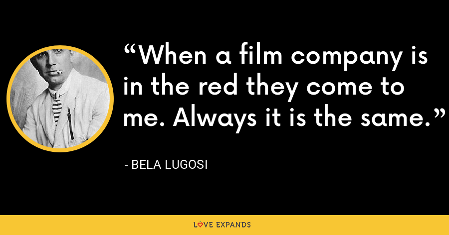 When a film company is in the red they come to me. Always it is the same. - Bela Lugosi
