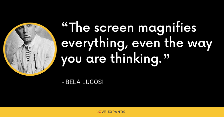 The screen magnifies everything, even the way you are thinking. - Bela Lugosi