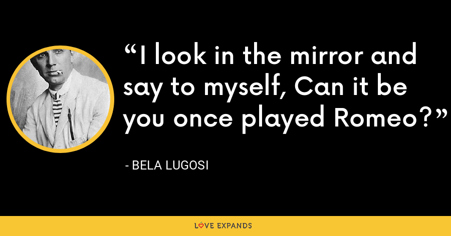 I look in the mirror and say to myself, Can it be you once played Romeo? - Bela Lugosi
