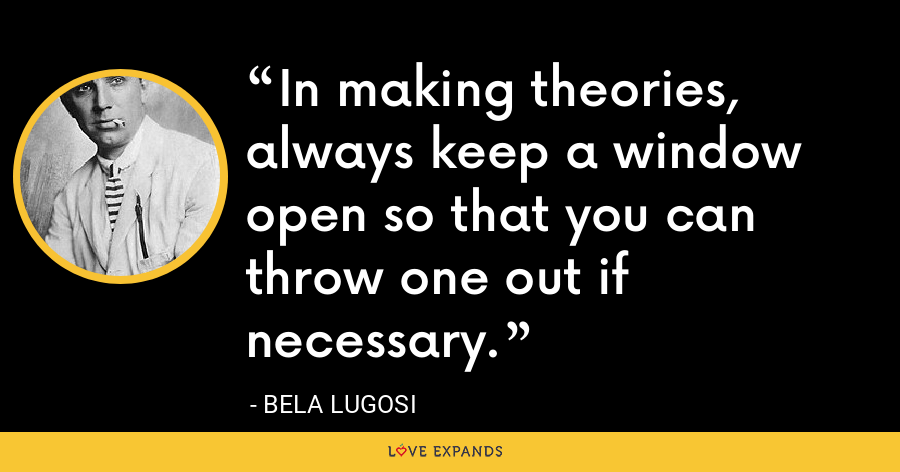 In making theories, always keep a window open so that you can throw one out if necessary. - Bela Lugosi