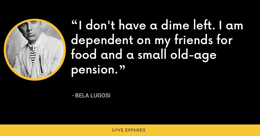 I don't have a dime left. I am dependent on my friends for food and a small old-age pension. - Bela Lugosi