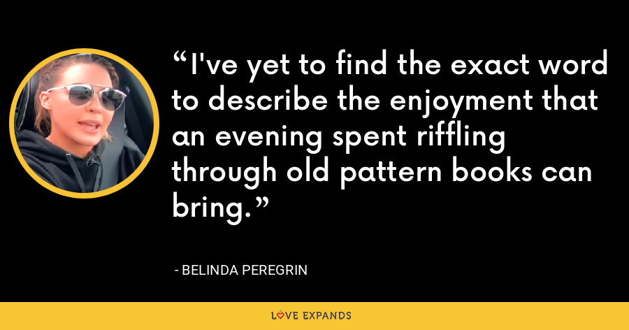 I've yet to find the exact word to describe the enjoyment that an evening spent riffling through old pattern books can bring. - Belinda Peregrin