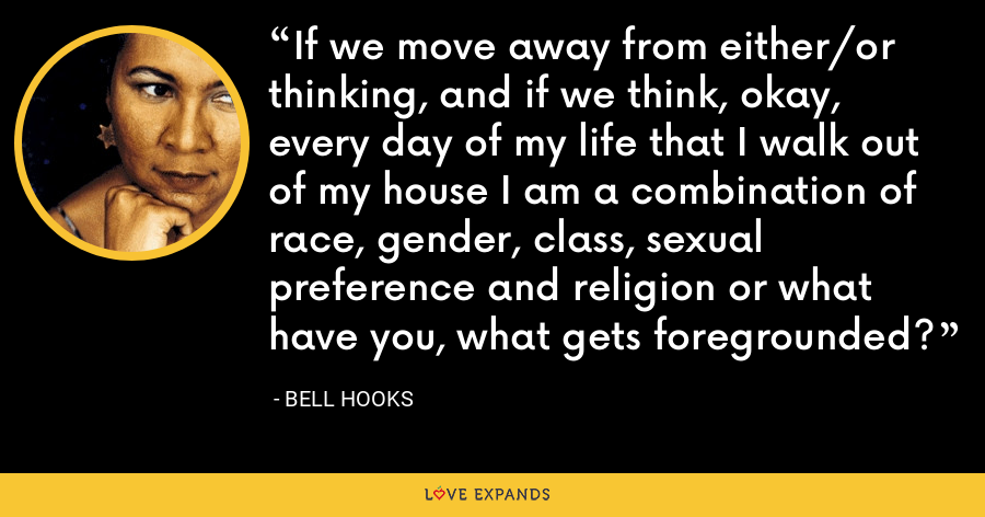 If we move away from either/or thinking, and if we think, okay, every day of my life that I walk out of my house I am a combination of race, gender, class, sexual preference and religion or what have you, what gets foregrounded? - Bell Hooks